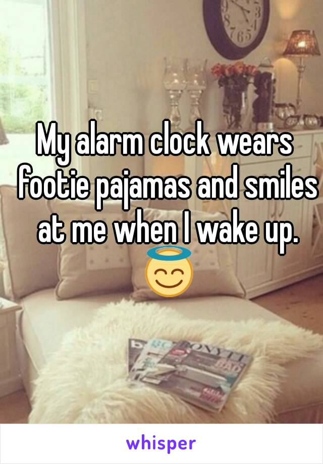 My alarm clock wears footie pajamas and smiles at me when I wake up  😇