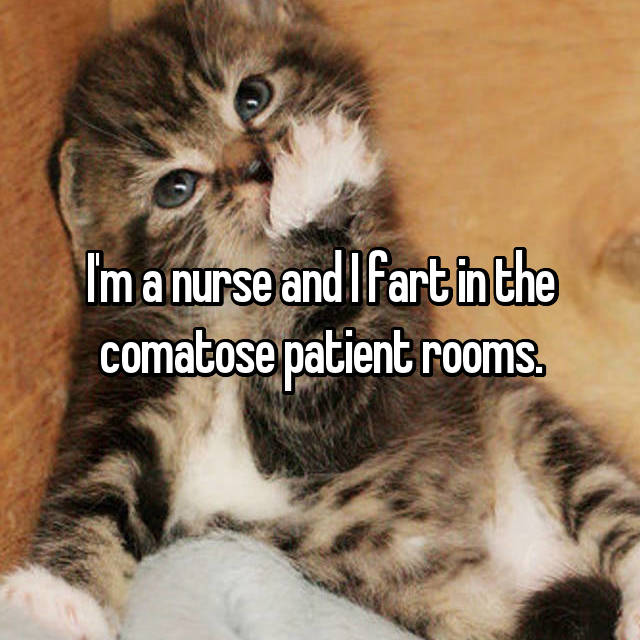 I'm a nurse and I fart in the comatose patient rooms.