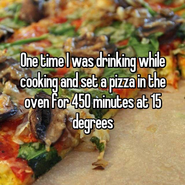 One time I was drinking while cooking and set a pizza in the oven for 450 minutes at 15 degrees