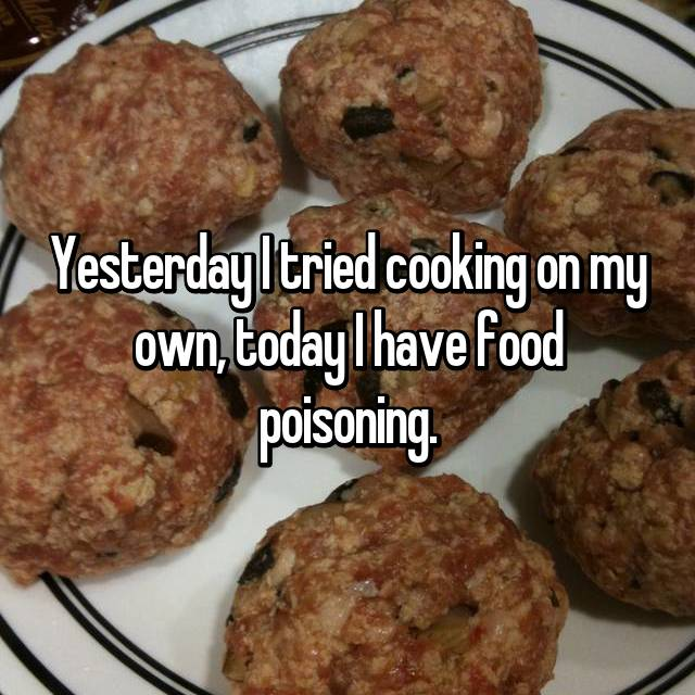 Yesterday I tried cooking on my own, today I have food poisoning.