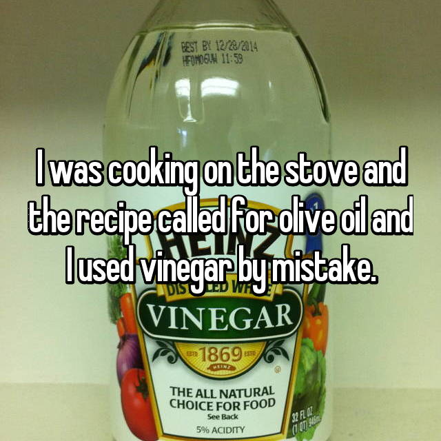I was cooking on the stove and the recipe called for olive oil and I used vinegar by mistake.
