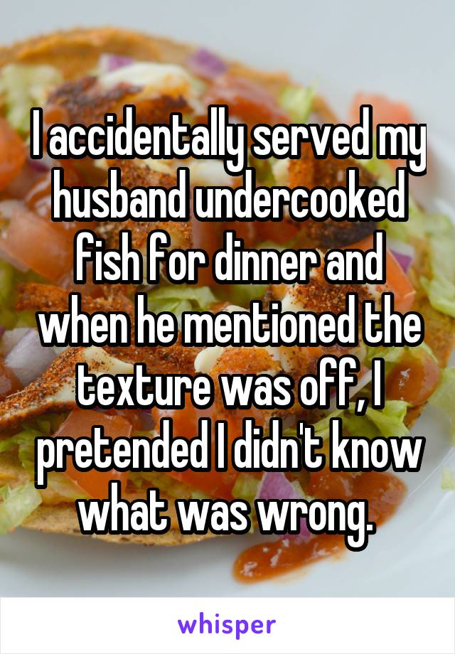 I accidentally served my husband undercooked fish for dinner and when he mentioned the texture was off, I pretended I didn't know what was wrong.