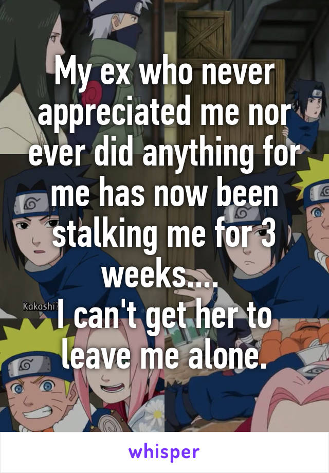 My ex who never appreciated me nor ever did anything for me has now been stalking me for 3 weeks....  I can't get her to leave me alone.