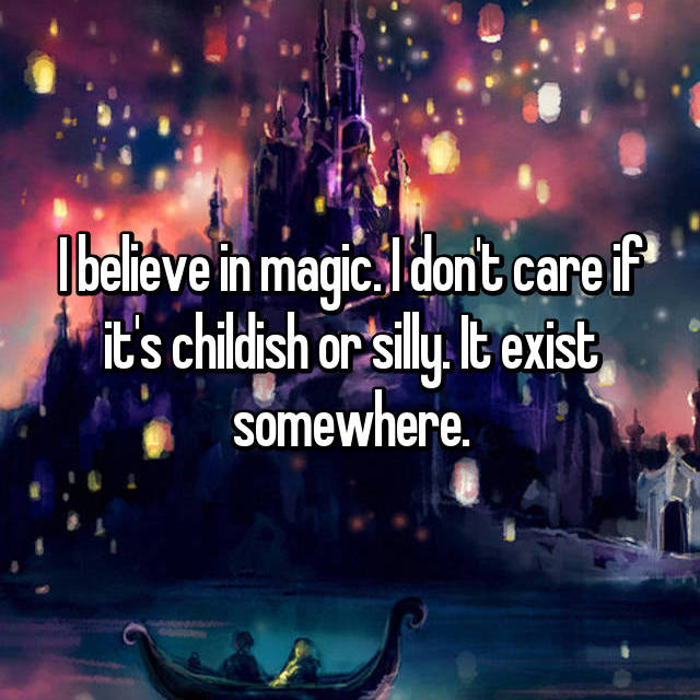 I believe in magic. I don't care if it's childish or silly. It exist somewhere.