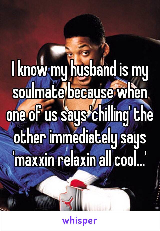 I know my husband is my soulmate because when one of us says 'chilling' the other immediately says 'maxxin relaxin all cool...'