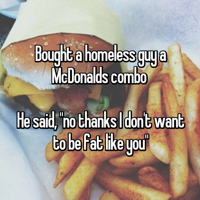 "Bought a homeless guy a McDonalds combo   He said, ""no thanks I don't want to be fat like you"""