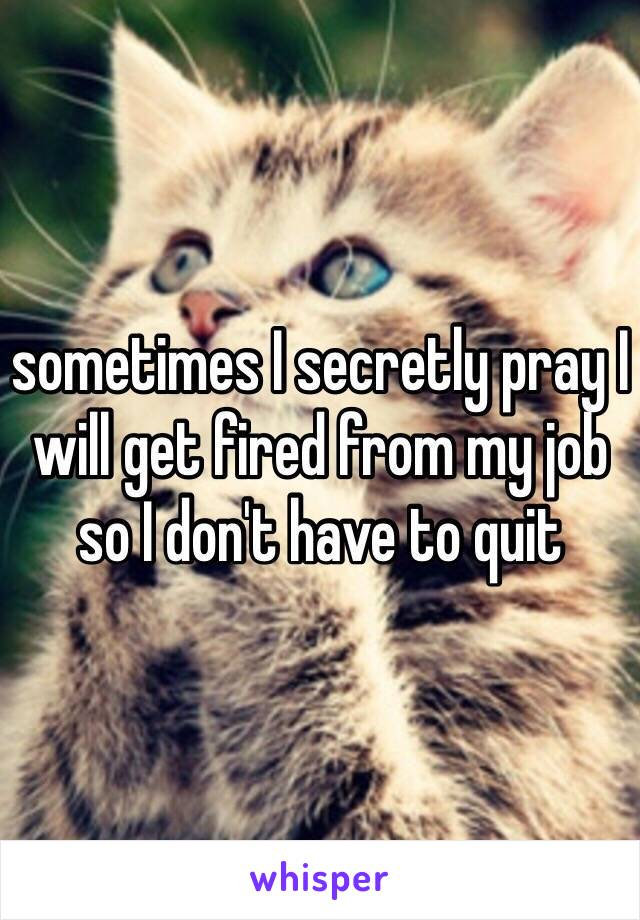 sometimes I secretly pray I will get fired from my job so I don't have to quit