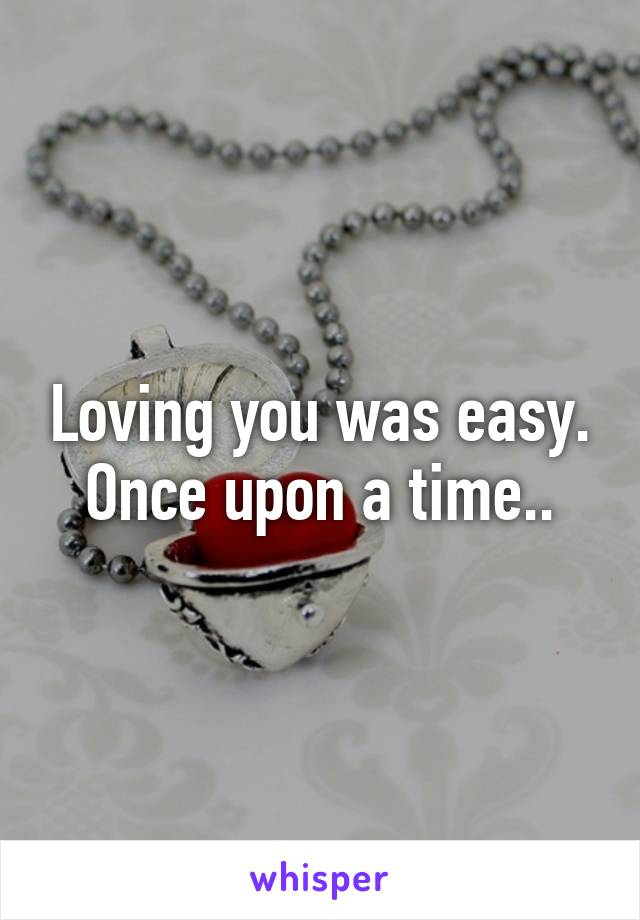 Loving you was easy. Once upon a time..