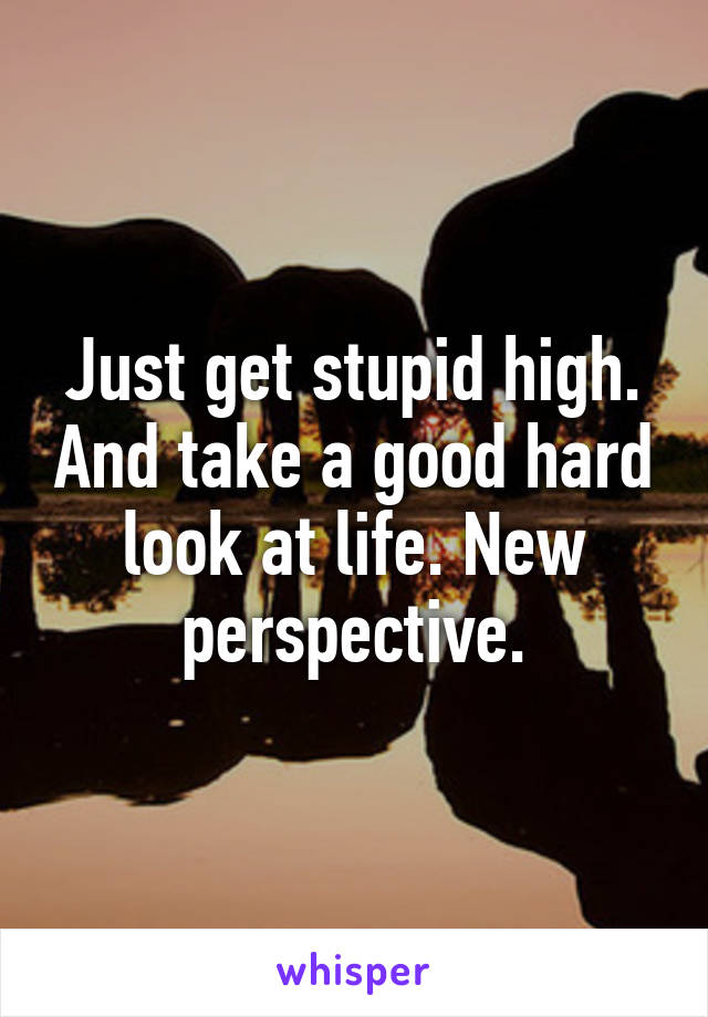Just get stupid high. And take a good hard look at life. New perspective.