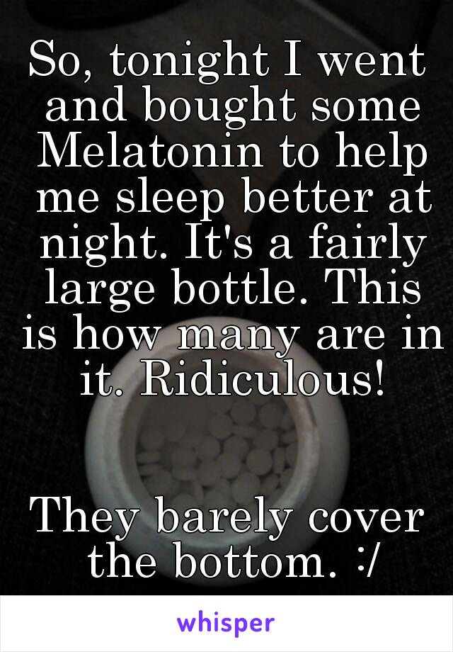 So, tonight I went and bought some Melatonin to help me sleep better at night. It's a fairly large bottle. This is how many are in it. Ridiculous!   They barely cover the bottom. :/
