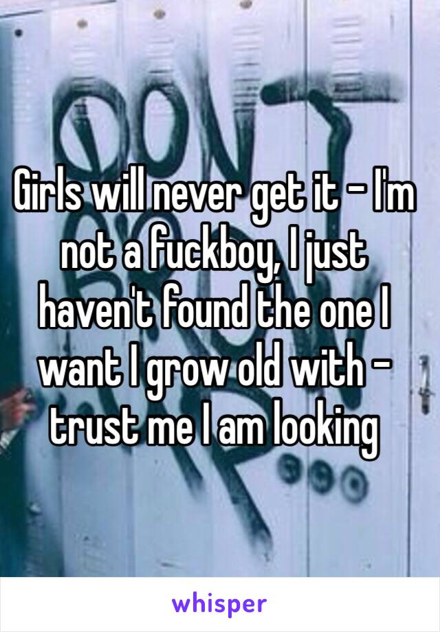 Girls will never get it - I'm not a fuckboy, I just haven't found the one I want I grow old with - trust me I am looking