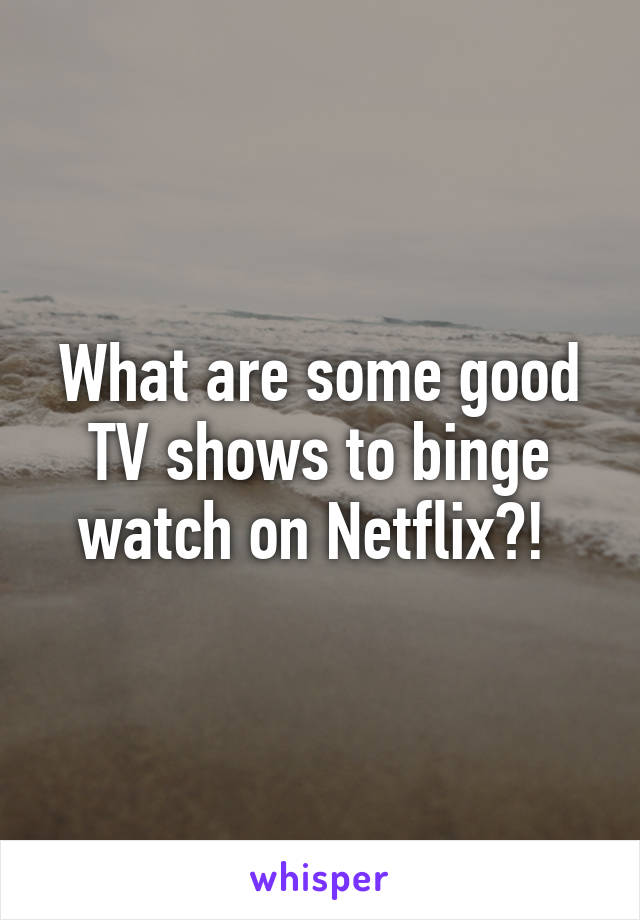 What are some good TV shows to binge watch on Netflix?!