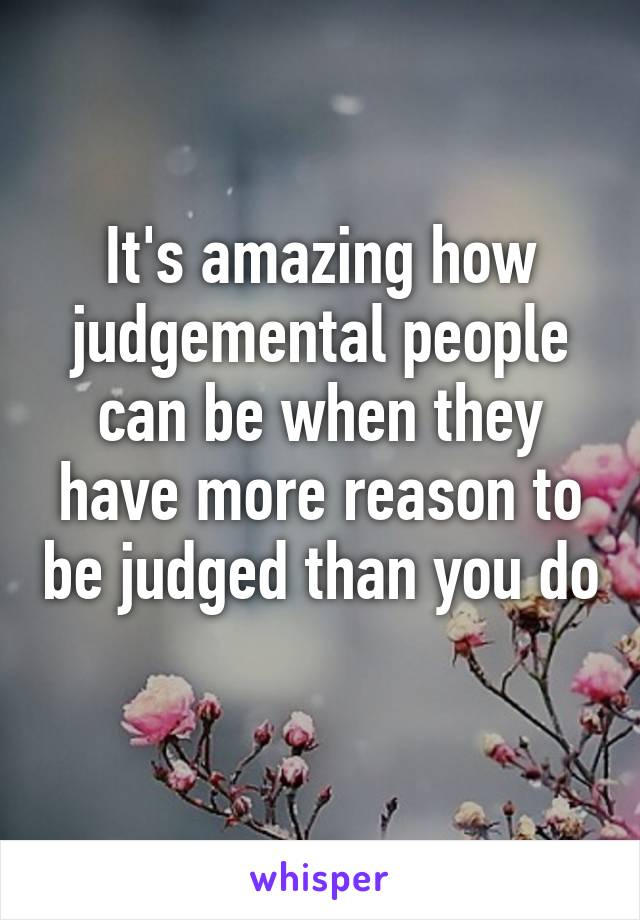 It's amazing how judgemental people can be when they have more reason to be judged than you do