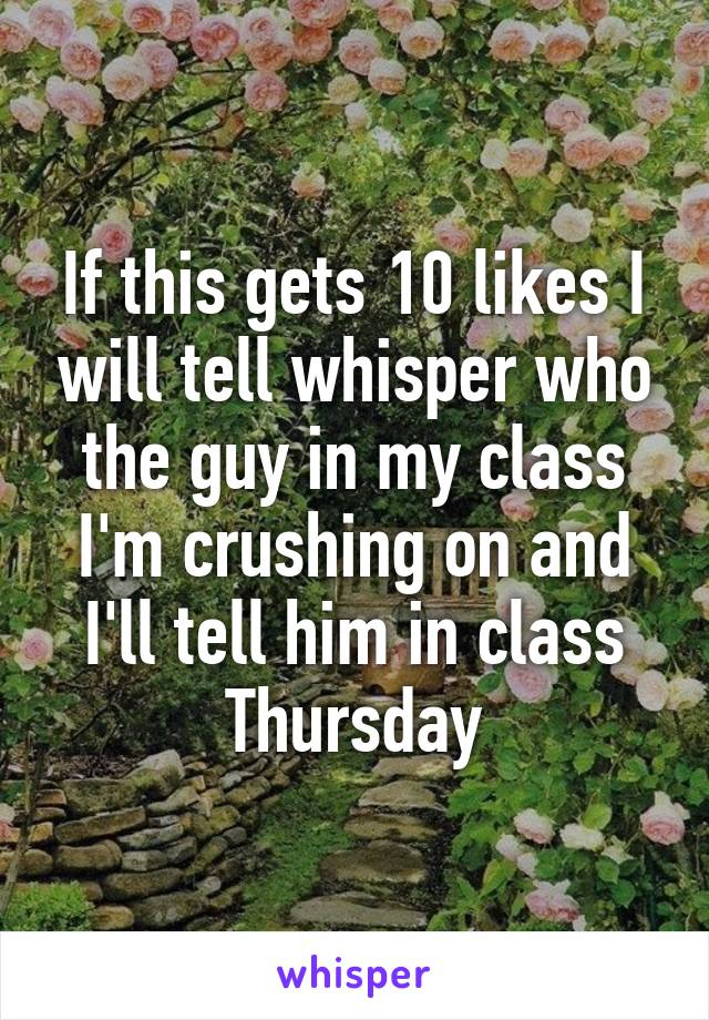 If this gets 10 likes I will tell whisper who the guy in my class I'm crushing on and I'll tell him in class Thursday
