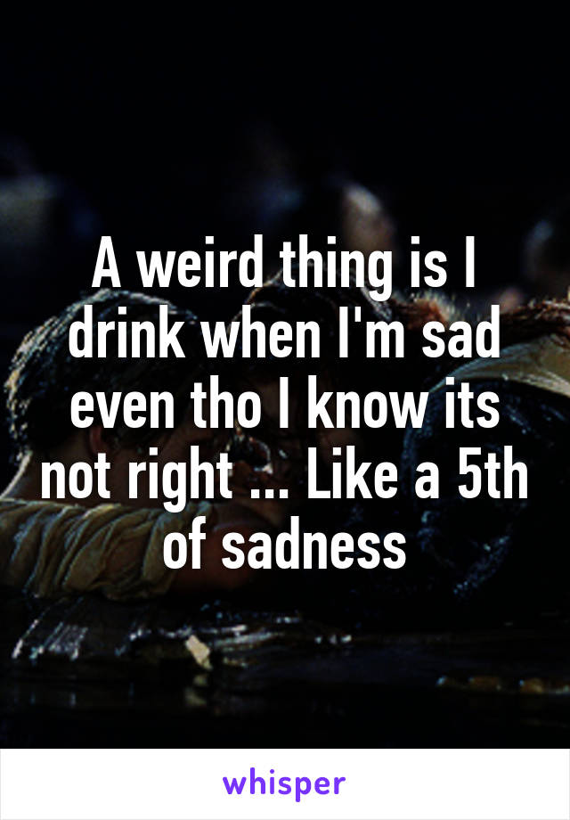 A weird thing is I drink when I'm sad even tho I know its not right ... Like a 5th of sadness