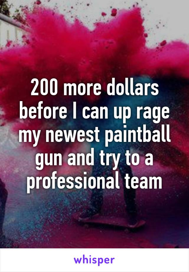 200 more dollars before I can up rage my newest paintball gun and try to a professional team