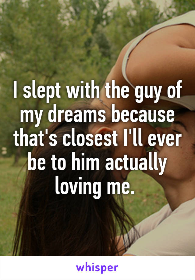I slept with the guy of my dreams because that's closest I'll ever be to him actually loving me.