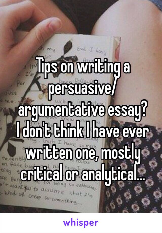Tips on writing a persuasive/ argumentative essay? I don't think I have ever written one, mostly critical or analytical...