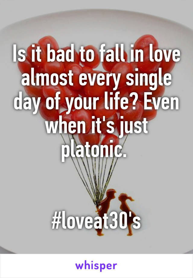 Is it bad to fall in love almost every single day of your life? Even when it's just platonic.    #loveat30's