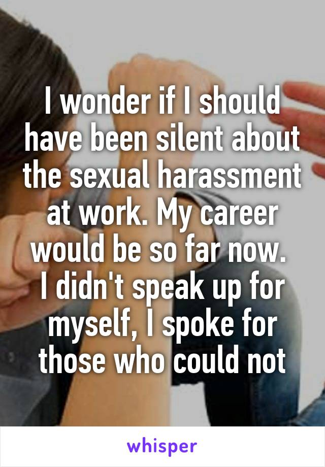 I wonder if I should have been silent about the sexual harassment at work. My career would be so far now.  I didn't speak up for myself, I spoke for those who could not