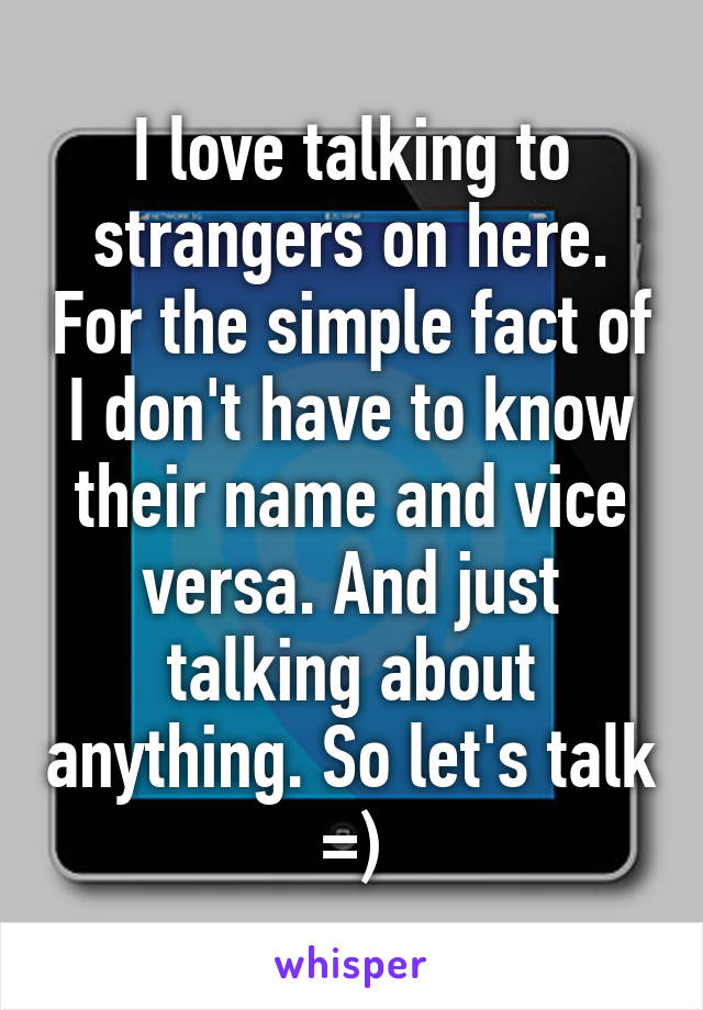 I love talking to strangers on here. For the simple fact of I don't have to know their name and vice versa. And just talking about anything. So let's talk =)