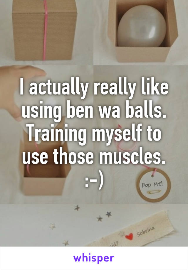 I actually really like using ben wa balls. Training myself to use those muscles. :-)