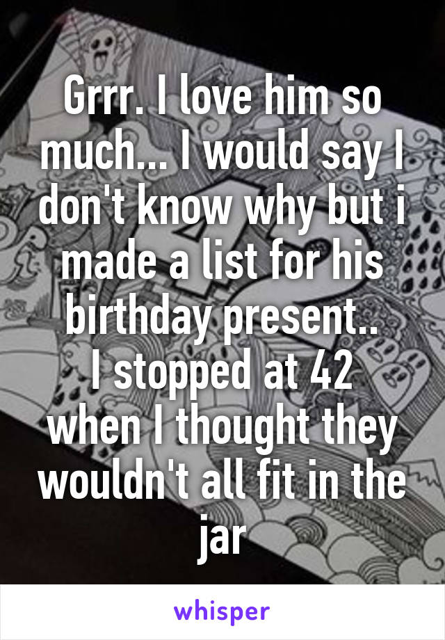 Grrr. I love him so much... I would say I don't know why but i made a list for his birthday present.. I stopped at 42 when I thought they wouldn't all fit in the jar