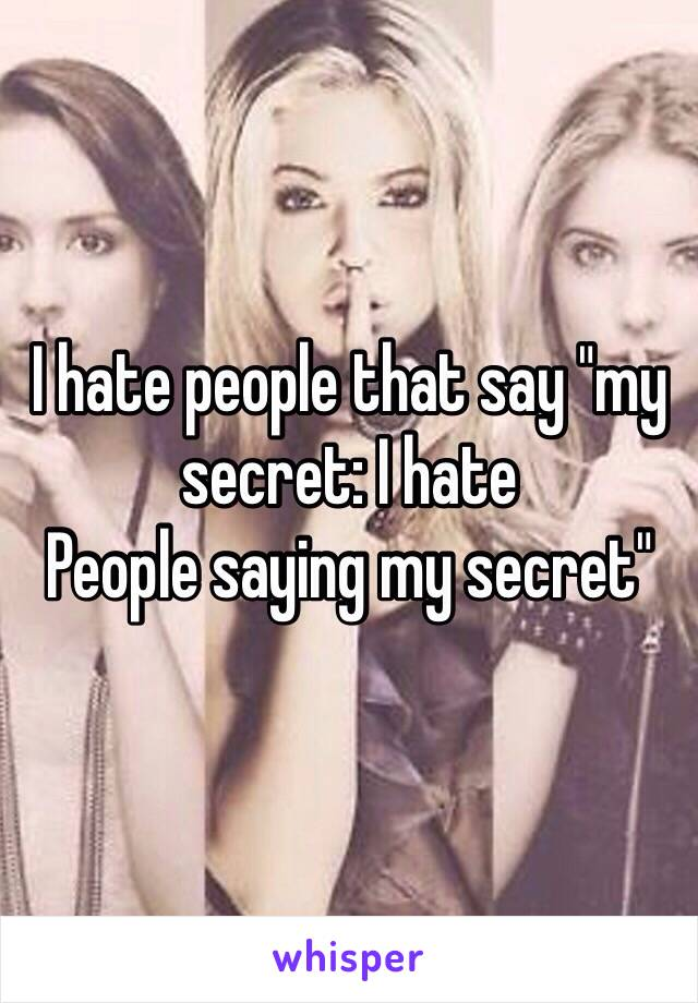 """I hate people that say """"my secret: I hate  People saying my secret"""""""