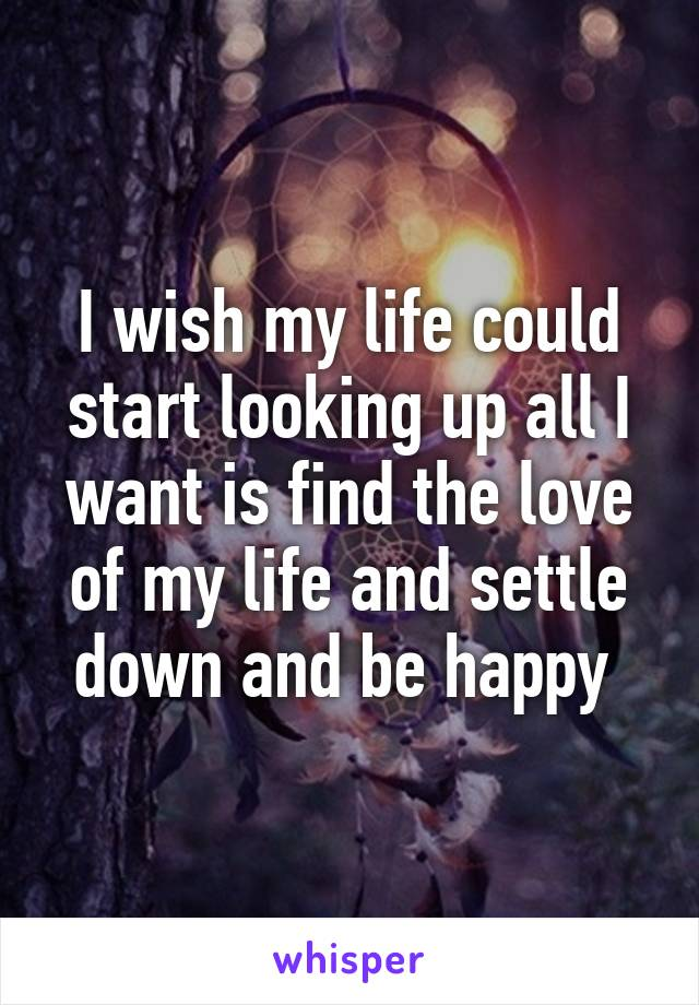 I wish my life could start looking up all I want is find the love of my life and settle down and be happy
