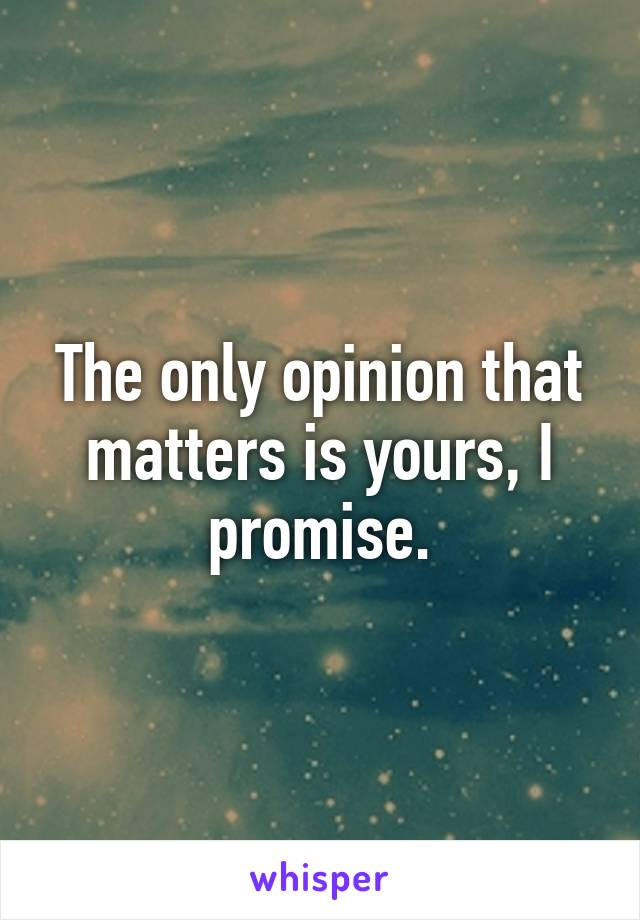 The only opinion that matters is yours, I promise.