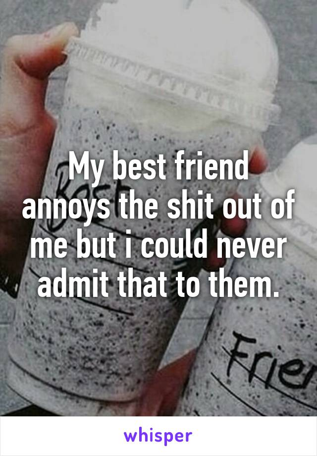 My best friend annoys the shit out of me but i could never admit that to them.
