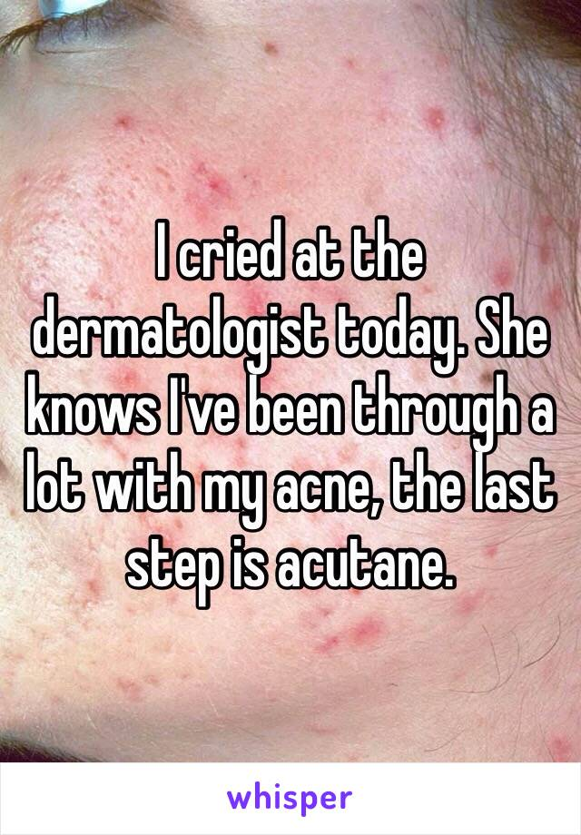 I cried at the dermatologist today. She knows I've been through a lot with my acne, the last step is acutane.
