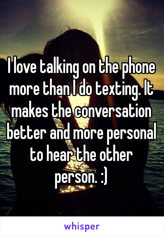 I love talking on the phone more than I do texting. It makes the conversation better and more personal to hear the other person. :)