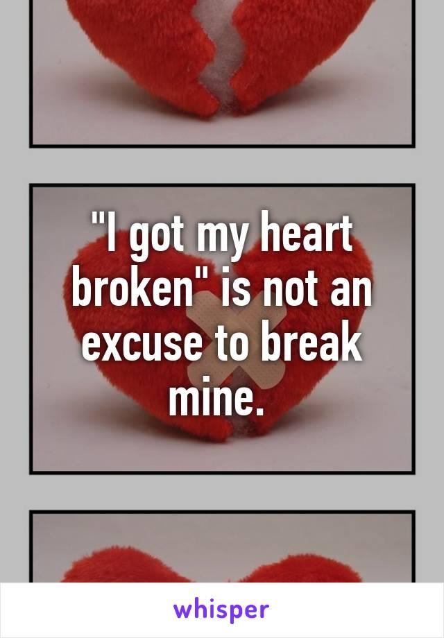 """I got my heart broken"" is not an excuse to break mine."