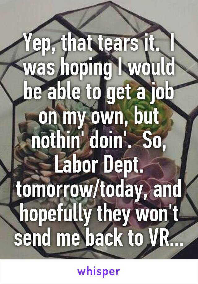 Yep, that tears it.  I was hoping I would be able to get a job on my own, but nothin' doin'.  So, Labor Dept. tomorrow/today, and hopefully they won't send me back to VR...