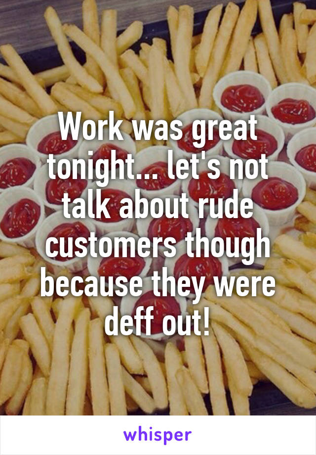 Work was great tonight... let's not talk about rude customers though because they were deff out!