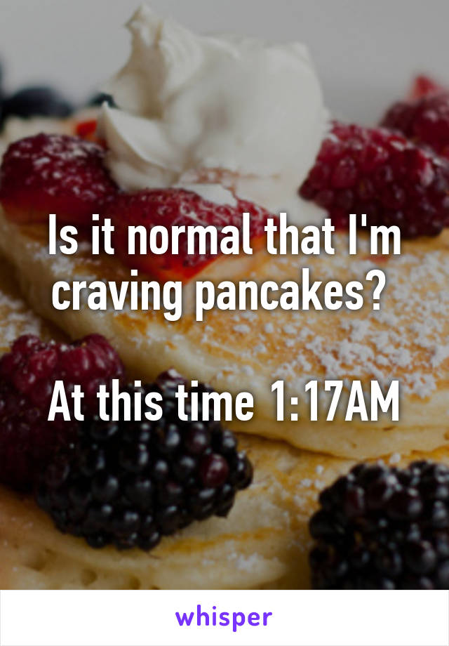 Is it normal that I'm craving pancakes?   At this time 1:17AM