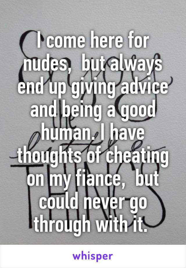 I come here for nudes,  but always end up giving advice and being a good human. I have thoughts of cheating on my fiance,  but could never go through with it.