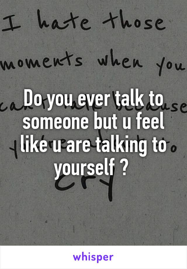 Do you ever talk to someone but u feel like u are talking to yourself ?