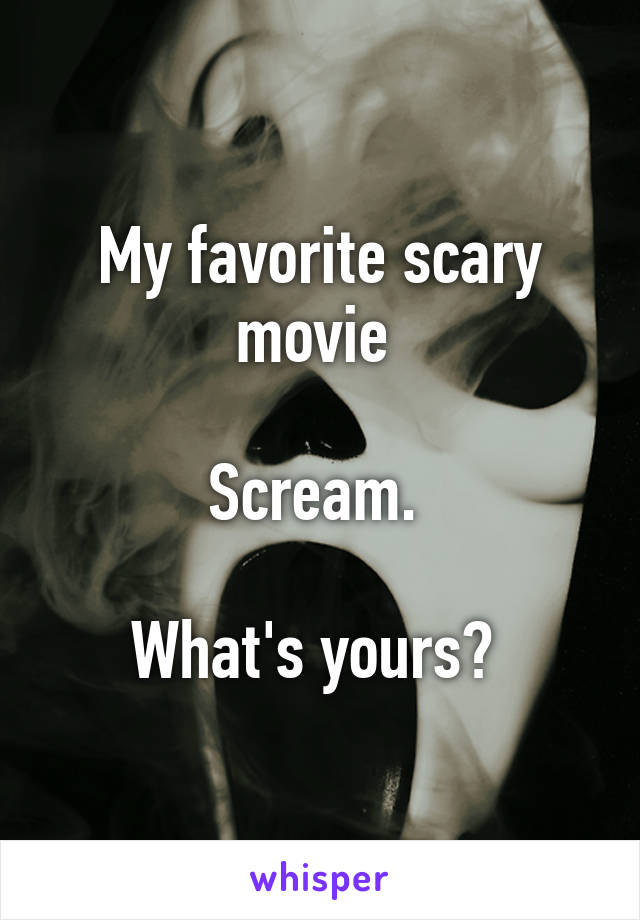 My favorite scary movie   Scream.   What's yours?