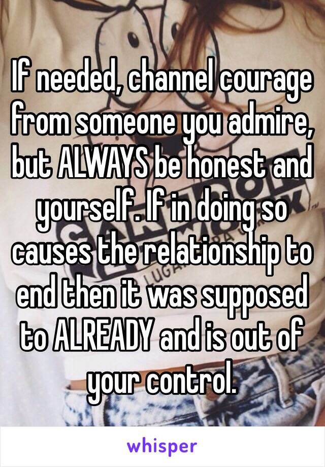 If needed, channel courage from someone you admire, but ALWAYS be honest and yourself. If in doing so causes the relationship to end then it was supposed to ALREADY and is out of your control.