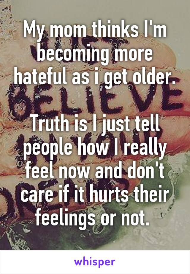 My mom thinks I'm becoming more hateful as i get older.  Truth is I just tell people how I really feel now and don't care if it hurts their feelings or not.