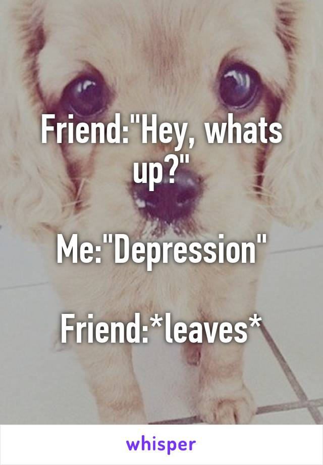 """Friend:""""Hey, whats up?""""  Me:""""Depression""""  Friend:*leaves*"""