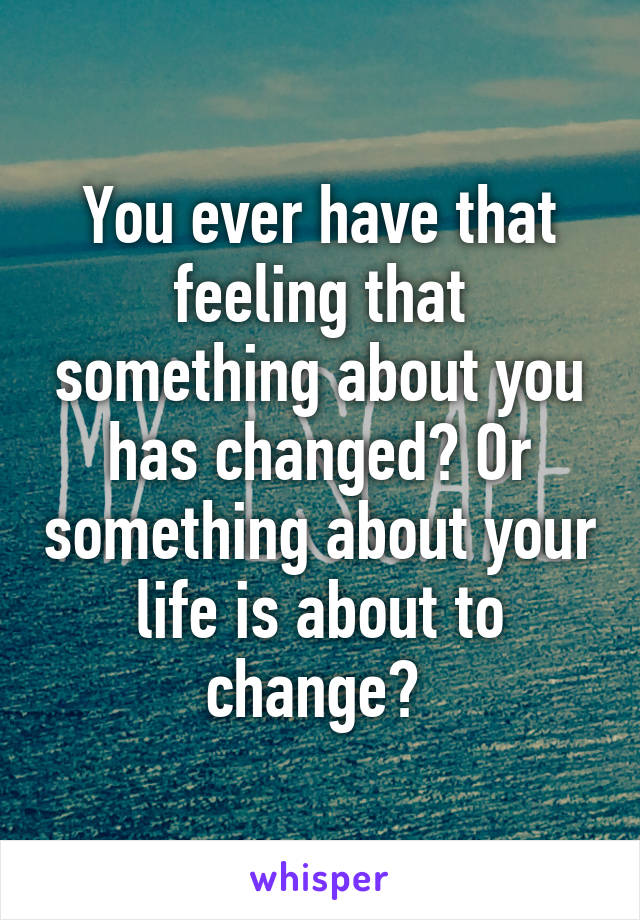 You ever have that feeling that something about you has changed? Or something about your life is about to change?