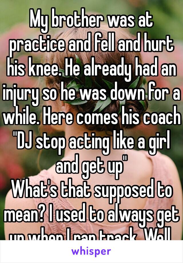 """My brother was at practice and fell and hurt his knee. He already had an injury so he was down for a while. Here comes his coach """"DJ stop acting like a girl and get up"""" What's that supposed to mean? I used to always get up when I ran track. Well."""