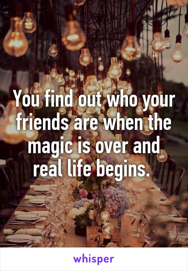 You find out who your friends are when the magic is over and real life begins.