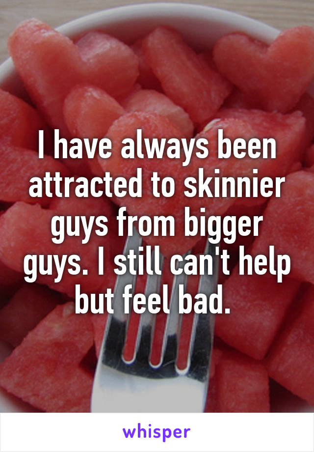 I have always been attracted to skinnier guys from bigger guys. I still can't help but feel bad.