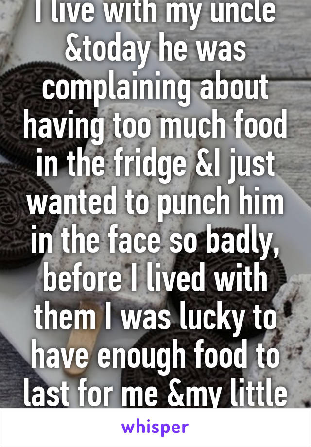 I live with my uncle &today he was complaining about having too much food in the fridge &I just wanted to punch him in the face so badly, before I lived with them I was lucky to have enough food to last for me &my little sis for the month.