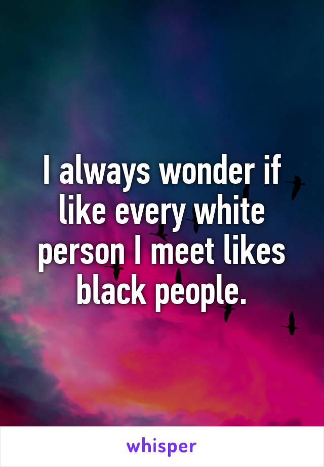 I always wonder if like every white person I meet likes black people.