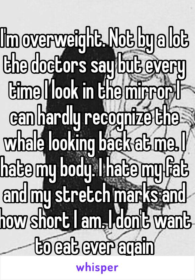 I'm overweight. Not by a lot the doctors say but every time I look in the mirror I can hardly recognize the whale looking back at me. I hate my body. I hate my fat and my stretch marks and how short I am. I don't want to eat ever again